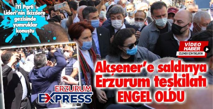 Akşener'e saldırıya Erzurum teşkilatı engel oldu