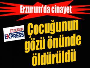 Erzurum'da kadın cinayeti: Çocuğunun gözü önünde öldürüldü