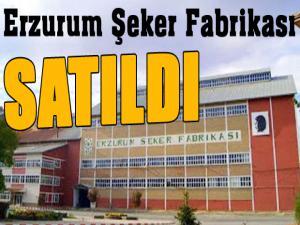 Erzurum Şeker Fabrikası satıldı...