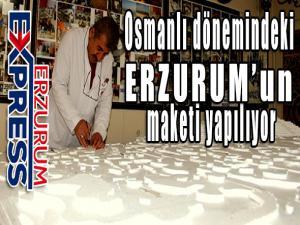 Osmanlı dönemindeki Erzurum'un maketi yapılıyor