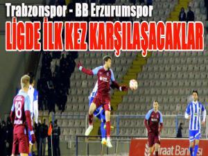 Trabzonspor ile BB Erzurumspor ligde ilk kez karşılaşacak
