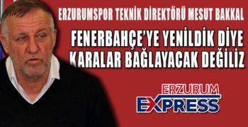 FENERBAHÇE'YE YENİLDİK DİYE KARALAR BAĞLAYACAK DEĞİLİZ.