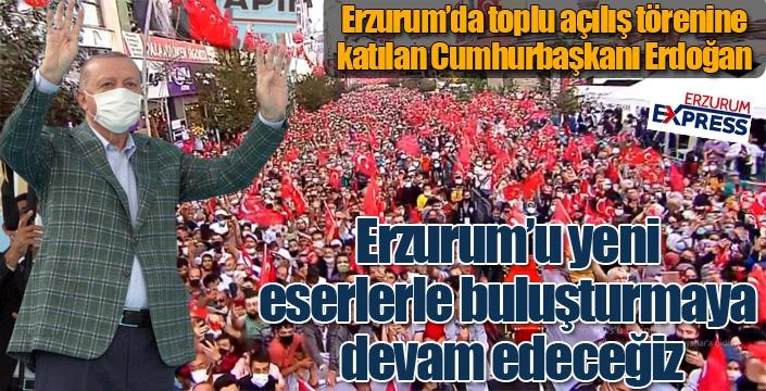 Cumhurbaşkanı Erdoğan: Erzurum anlatılmaz, Erzurum yaşanır...